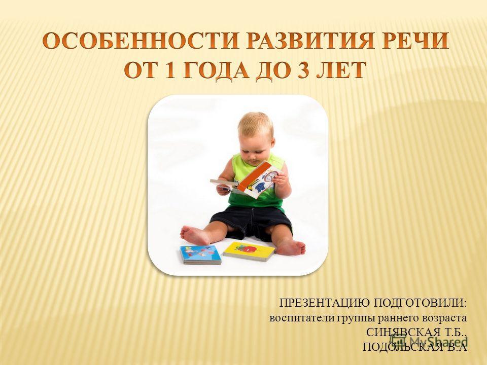 ПРЕЗЕНТАЦИЮ ПОДГОТОВИЛИ: воспитатели группы раннего возраста СИНЯВСКАЯ Т.Б., ПОДОЛЬСКАЯ В.А