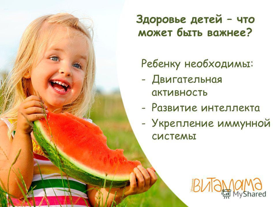 Здоровье детей – что может быть важнее? Ребенку необходимы: -Двигательная активность -Развитие интеллекта -Укрепление иммунной системы