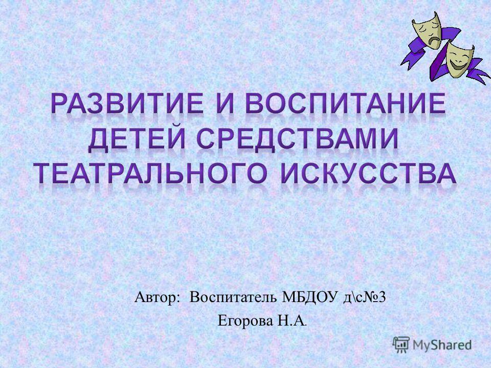 Автор : Воспитатель МБДОУ д \ с 3 Егорова Н. А.