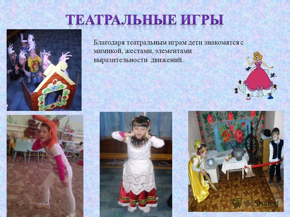 Благодаря театральным играм дети знакомятся с мимикой, жестами, элементами выразительности движений.