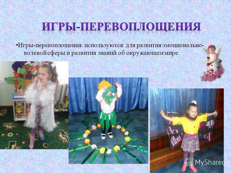 Игры - перевоплощения используются для развития эмоционально - волевой сферы и развития знаний об окружающем мире.