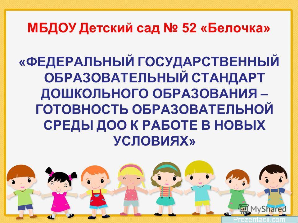 МБДОУ Детский сад 52 «Белочка» «ФЕДЕРАЛЬНЫЙ ГОСУДАРСТВЕННЫЙ ОБРАЗОВАТЕЛЬНЫЙ СТАНДАРТ ДОШКОЛЬНОГО ОБРАЗОВАНИЯ – ГОТОВНОСТЬ ОБРАЗОВАТЕЛЬНОЙ СРЕДЫ ДОО К РАБОТЕ В НОВЫХ УСЛОВИЯХ» Prezentacii.com