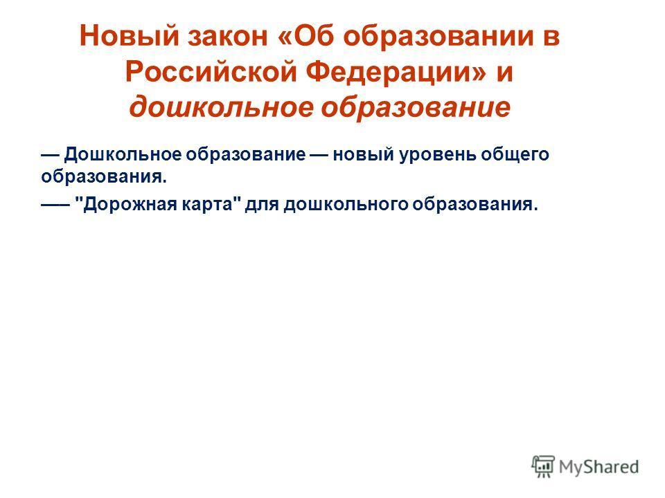 Дошкольное образование новый уровень общего образования. – Дорожная карта для дошкольного образования. Новый закон «Об образовании в Российской Федерации» и дошкольное образование