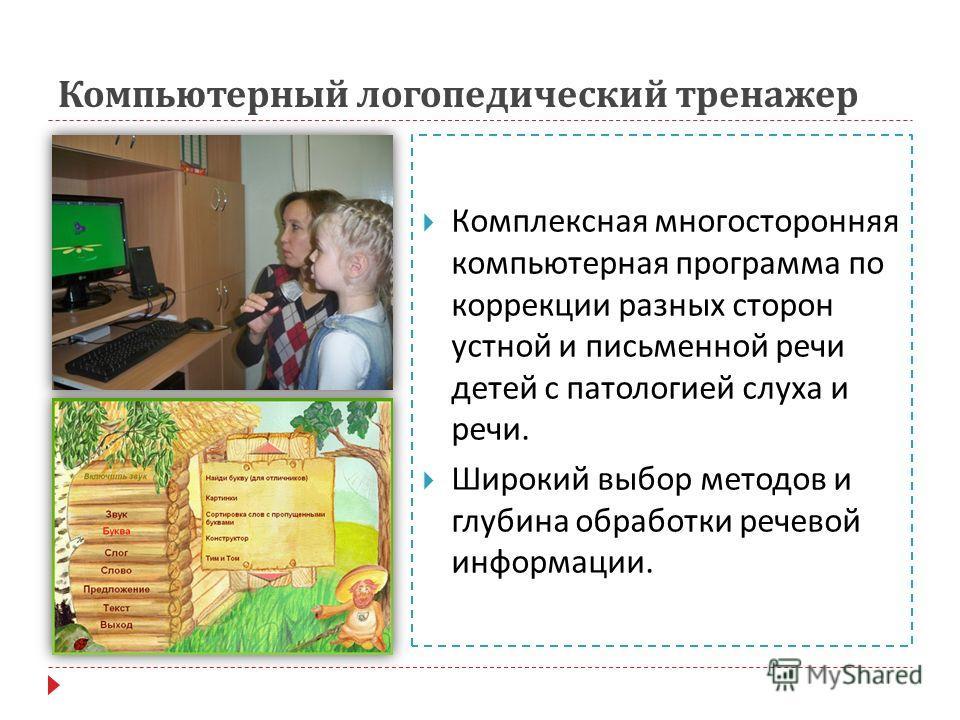 Компьютерный логопедический тренажер Комплексная многосторонняя компьютерная программа по коррекции разных сторон устной и письменной речи детей с патологией слуха и речи. Широкий выбор методов и глубина обработки речевой информации.