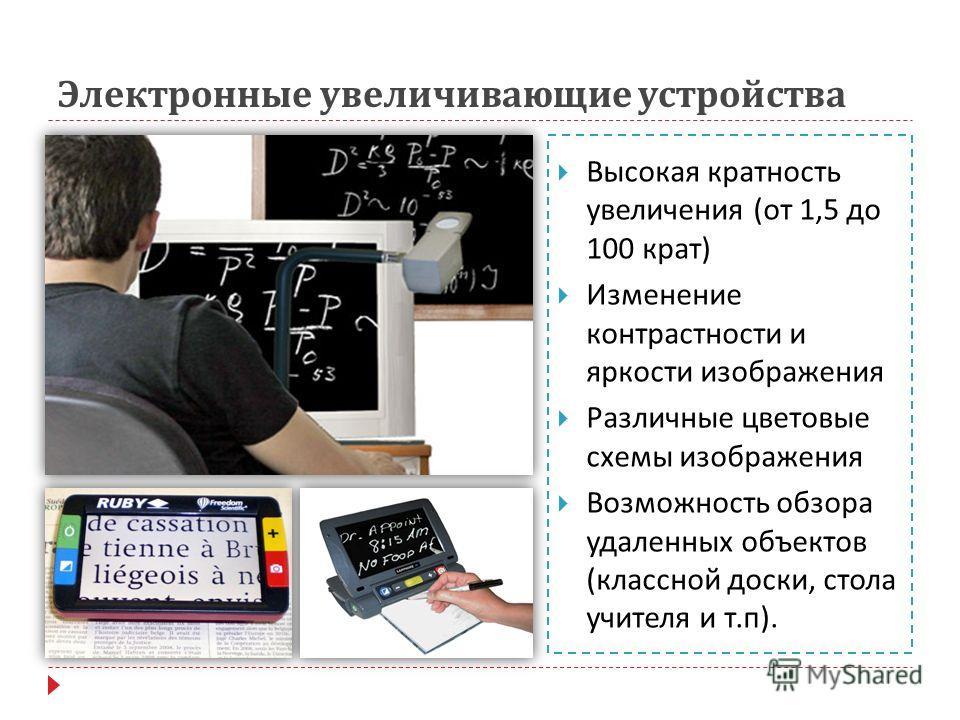 Электронные увеличивающие устройства Высокая кратность увеличения ( от 1,5 до 100 крат ) Изменение контрастности и яркости изображения Различные цветовые схемы изображения Возможность обзора удаленных объектов ( классной доски, стола учителя и т. п )