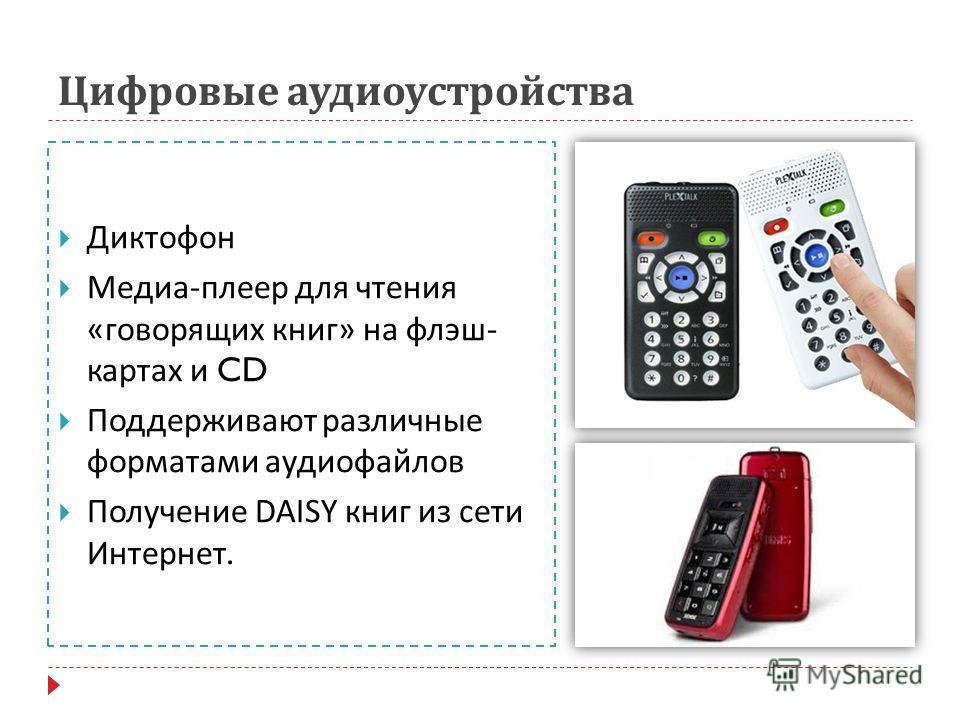 Цифровые аудиоустройства Диктофон Медиа - плеер для чтения « говорящих книг » на флэш - картах и CD Поддерживают различные форматами аудиофайлов Получение DAISY книг из сети Интернет.