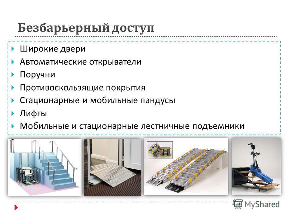 Безбарьерный доступ Широкие двери Автоматические открыватели Поручни Противоскользящие покрытия Стационарные и мобильные пандусы Лифты Мобильные и стационарные лестничные подъемники