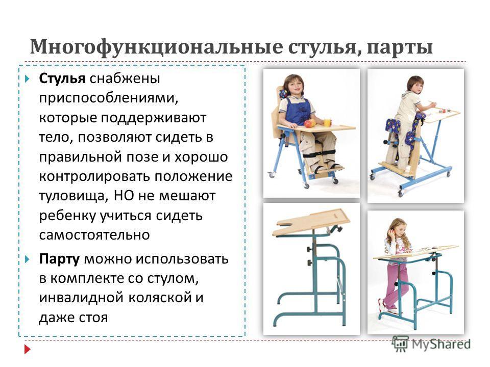 Многофункциональные стулья, парты Стулья снабжены приспособлениями, которые поддерживают тело, позволяют сидеть в правильной позе и хорошо контролировать положение туловища, НО не мешают ребенку учиться сидеть самостоятельно Парту можно использовать