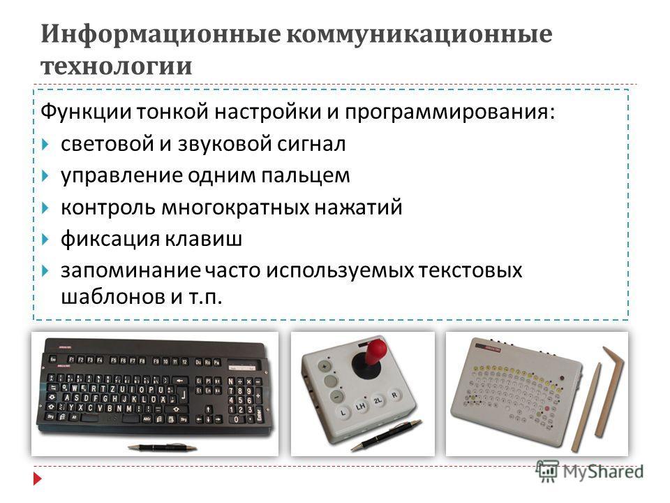 Информационные коммуникационные технологии Функции тонкой настройки и программирования : световой и звуковой сигнал управление одним пальцем контроль многократных нажатий фиксация клавиш запоминание часто используемых текстовых шаблонов и т. п.