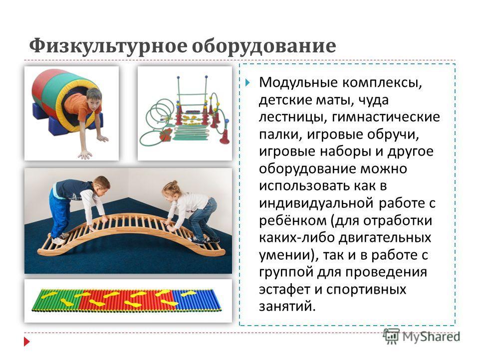 Физкультурное оборудование Модульные комплексы, детские маты, чуда лестницы, гимнастические палки, игровые обручи, игровые наборы и другое оборудование можно использовать как в индивидуальной работе с ребёнком ( для отработки каких - либо двигательны