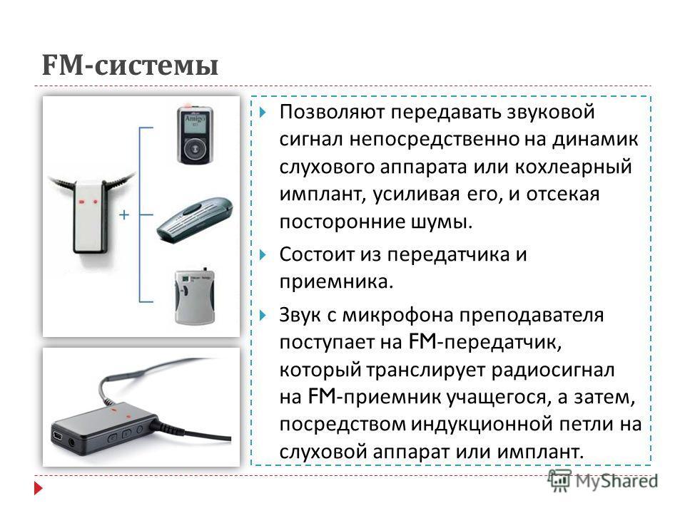 FM- системы Позволяют передавать звуковой сигнал непосредственно на динамик слухового аппарата или кохлеарный имплант, усиливая его, и отсекая посторонние шумы. Состоит из передатчика и приемника. Звук с микрофона преподавателя поступает на FM- перед