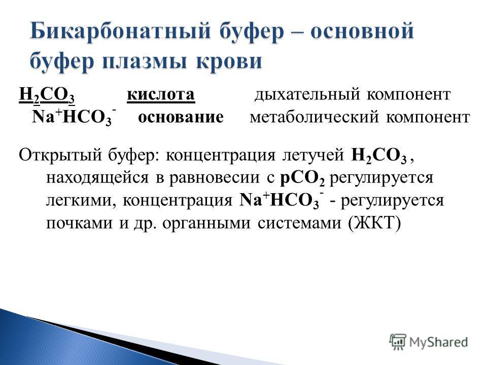 Н 2 СО 3 кислота дыхательный компонент Na + HCO 3 - основание метаболический компонент Открытый буфер: концентрация летучей Н 2 СО 3, находящейся в равновесии с рСО 2 регулируется легкими, концентрация Na + HCO 3 - - регулируется почками и др. органн