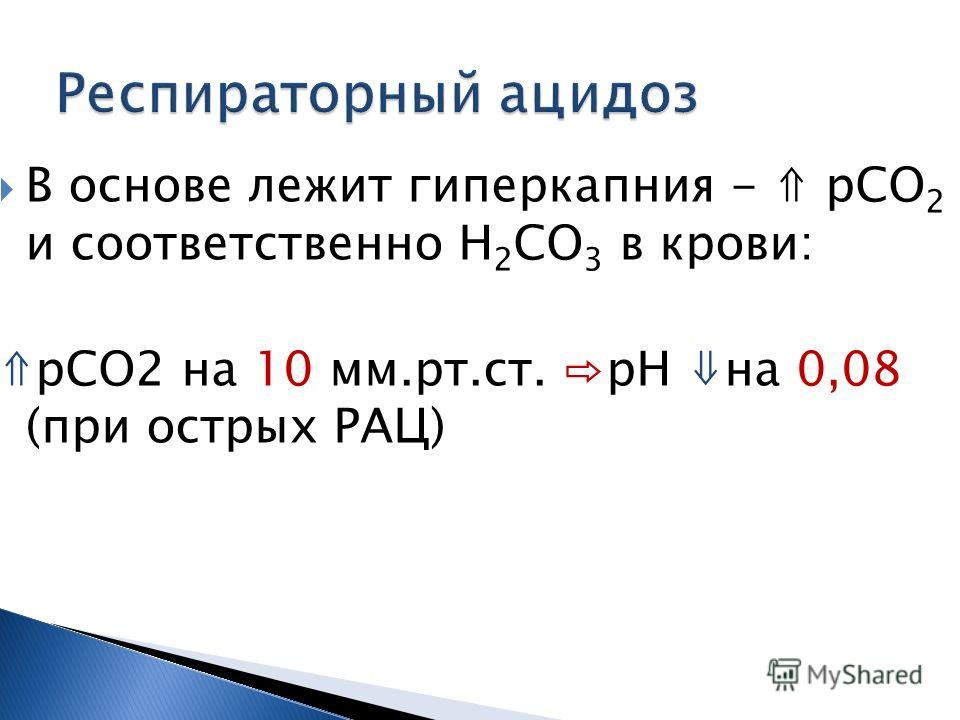 В основе лежит гиперкапния - рСО 2 и соответственно Н 2 СО 3 в крови: рСО2 на 10 мм.рт.ст. рН на 0,08 (при острых РАЦ)