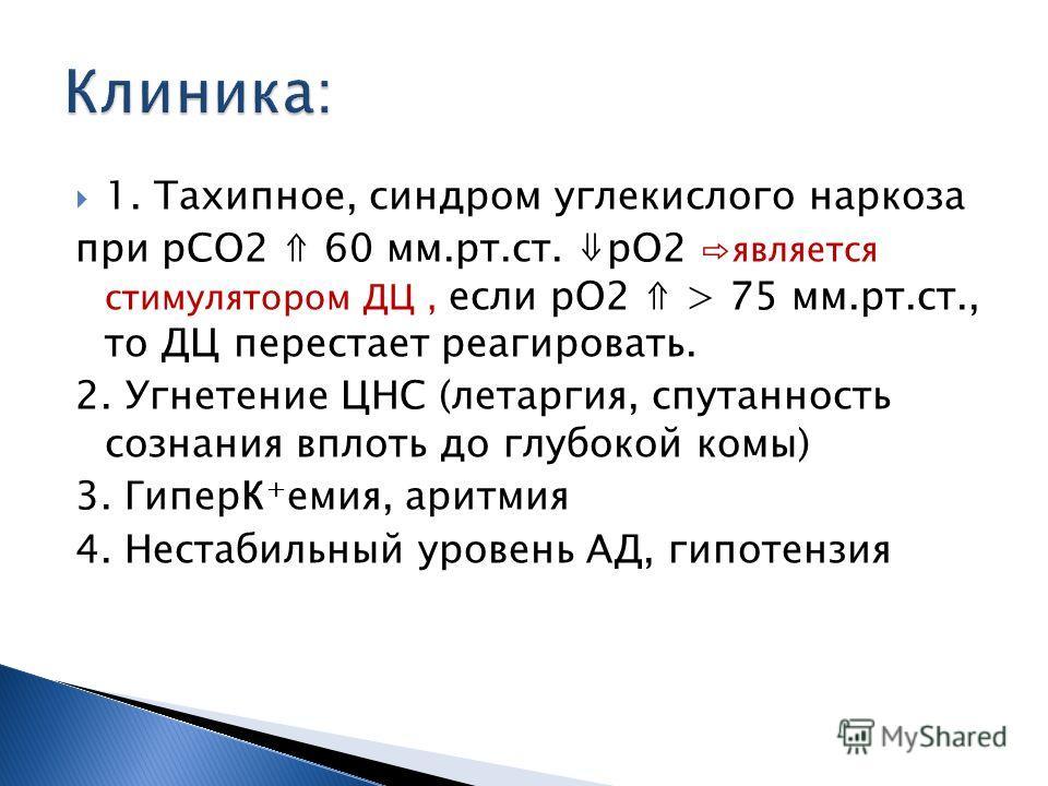 1. Тахипное, синдром углекислого наркоза при рСО2 60 мм.рт.ст. рО2 является стимулятором ДЦ, если рО2 > 75 мм.рт.ст., то ДЦ перестает реагировать. 2. Угнетение ЦНС (летаргия, спутанность сознания вплоть до глубокой комы) 3. ГиперК + емия, аритмия 4.