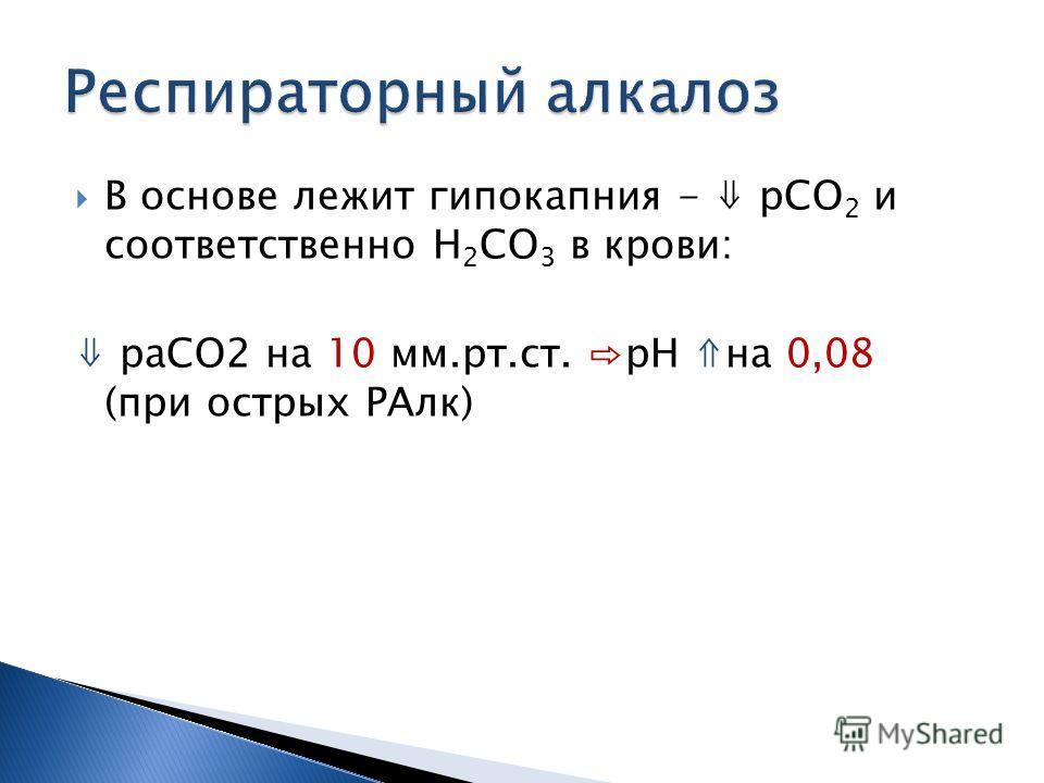 В основе лежит гипокапния - рСО 2 и соответственно Н 2 СО 3 в крови: раСО2 на 10 мм.рт.ст. рН на 0,08 (при острых РАлк)