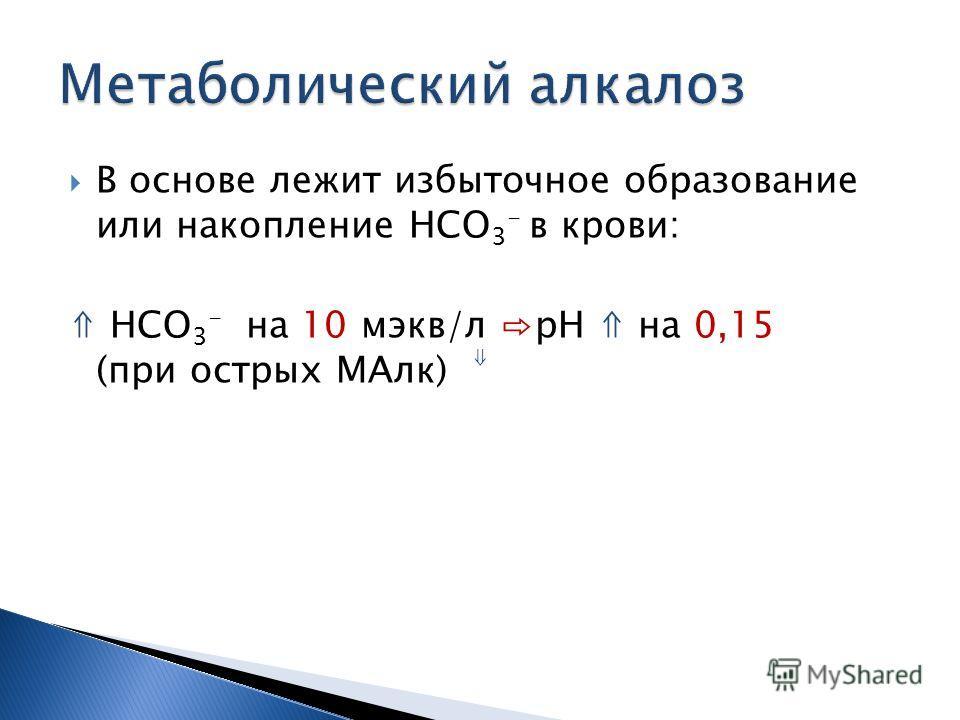 В основе лежит избыточное образование или накопление НСО 3 - в крови: НСО 3 - на 10 мэкв/л рН на 0,15 (при острых МАлк)