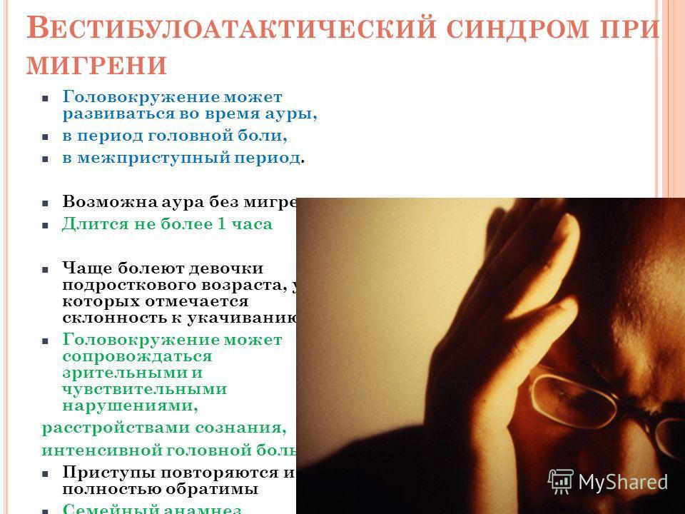 В ЕСТИБУЛОАТАКТИЧЕСКИЙ СИНДРОМ ПРИ МИГРЕНИ Головокружение может развиваться во время ауры, в период головной боли, в межприступный период. Возможна аура без мигрени Длится не более 1 часа Чаще болеют девочки подросткового возраста, у которых отмечает