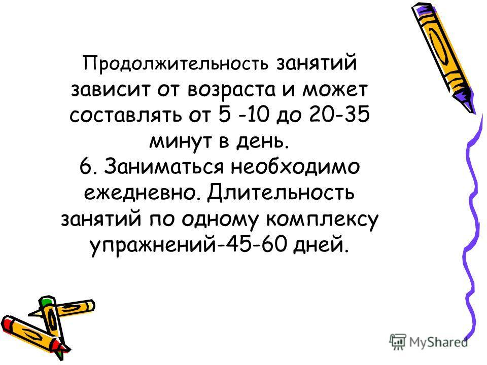 Продолжительность занятий зависит от возраста и может составлять от 5 -10 до 20-35 минут в день. 6. Заниматься необходимо ежедневно. Длительность занятий по одному комплексу упражнений-45-60 дней.