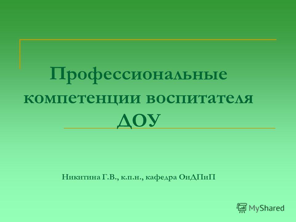 Профессиональные компетенции воспитателя ДОУ Никитина Г.В., к.п.н., кафедра Ои ДПиП