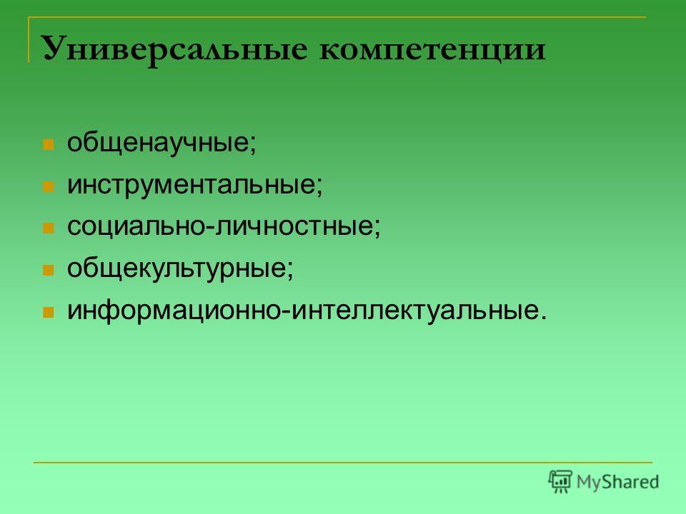 Универсальные компетенции общенаучные; инструментальные; социально-личностные; общекультурные; информационно-интеллектуальные.