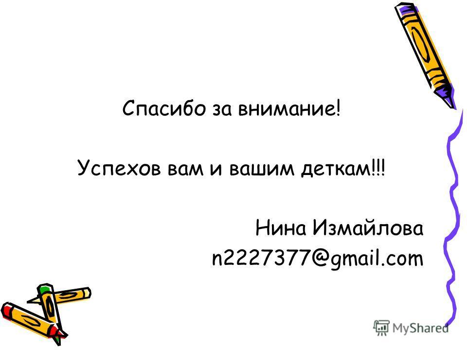 Спасибо за внимание! Успехов вам и вашим деткам!!! Нина Измайлова n2227377@gmail.com