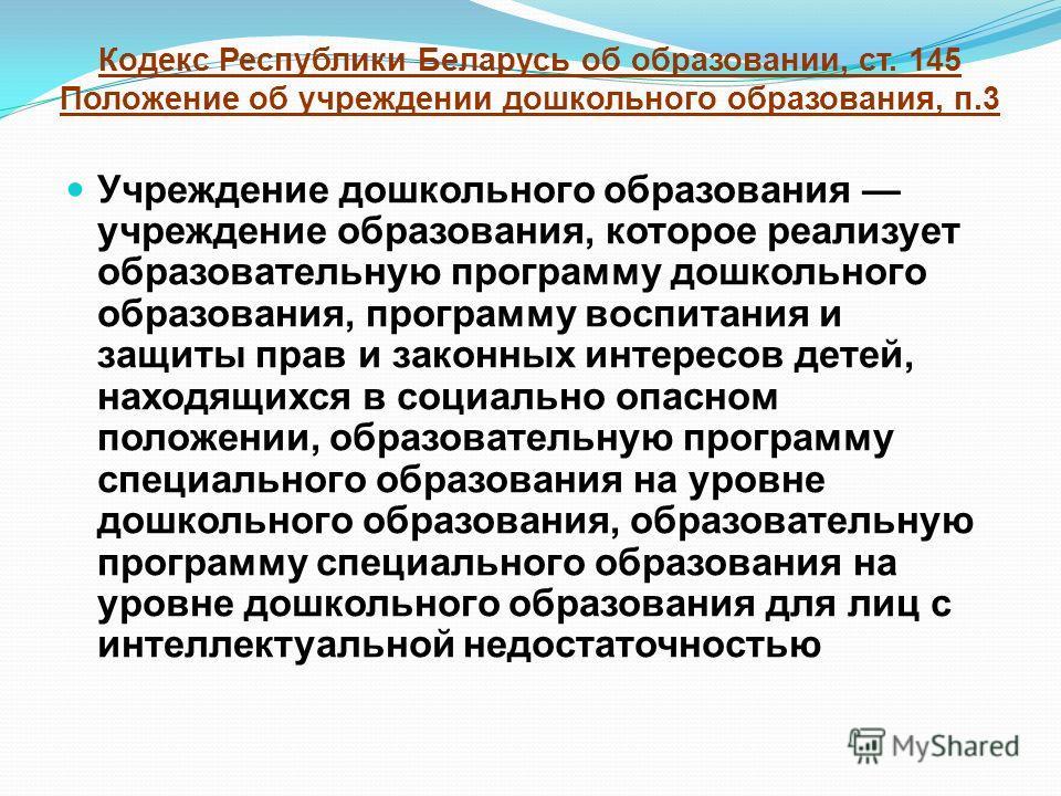 Кодекс Республики Беларусь об образовании, ст. 145 Положение об учреждении дошкольного образования, п.3 Учреждение дошкольного образования учреждение образования, которое реализует образовательную программу дошкольного образования, программу воспитан