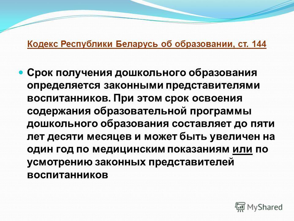 Кодекс Республики Беларусь об образовании, ст. 144 Срок получения дошкольного образования определяется законными представителями воспитанников. При этом срок освоения содержания образовательной программы дошкольного образования составляет до пяти лет