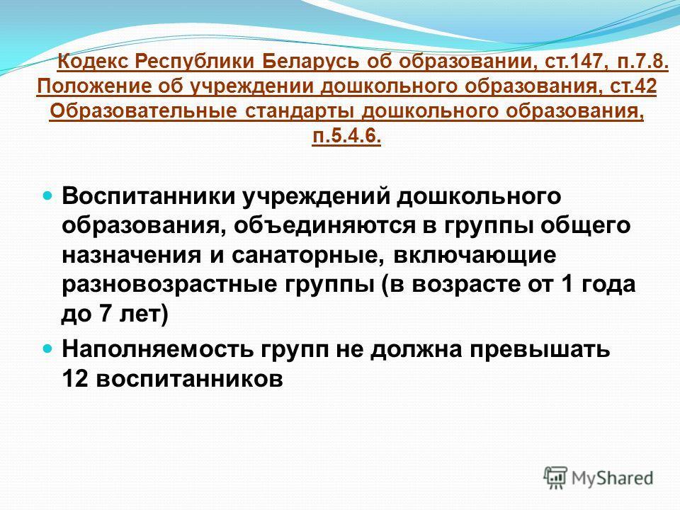 Воспитанники учреждений дошкольного образования, объединяются в группы общего назначения и санаторные, включающие разновозрастные группы (в возрасте от 1 года до 7 лет) Наполняемость групп не должна превышать 12 воспитанников Кодекс Республики Белару