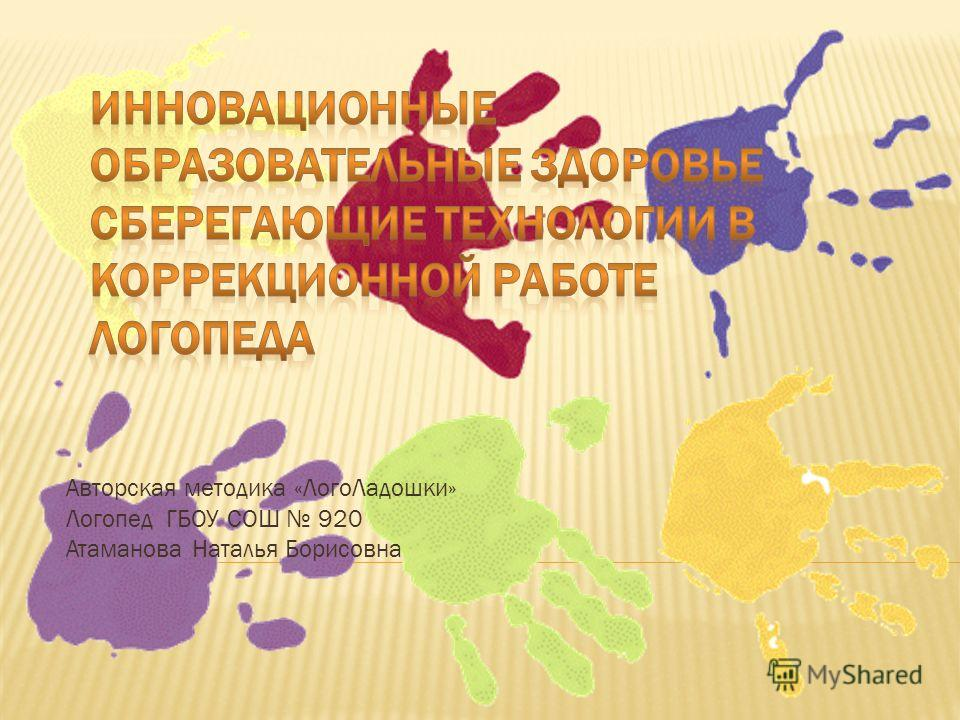 Авторская методика «Лого Ладошки» Логопед ГБОУ СОШ 920 Атаманова Наталья Борисовна