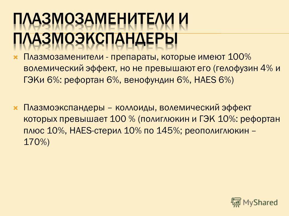 Плазмозаменители - препараты, которые имеют 100% волемический эффект, но не превышают его (гелофузин 4% и ГЭКи 6%: рефортан 6%, венофундин 6%, HAES 6%) Плазмоэкспандеры – коллоиды, волемический эффект которых превышает 100 % (полиглюкин и ГЭК 10%: ре