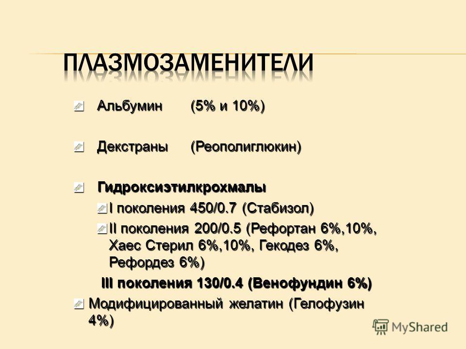 Альбумин(5% и 10%) Декстраны(Реополиглюкин) Гидроксиэтилкрохмалы I поколения 450/0.7 (Стабизол) II поколения 200/0.5 (Рефортан 6%,10%, Хаес Стерил 6%,10%, Гекодез 6%, Рефордез 6%) III поколения 130/0.4 (Венофундин 6%) III поколения 130/0.4 (Венофунди