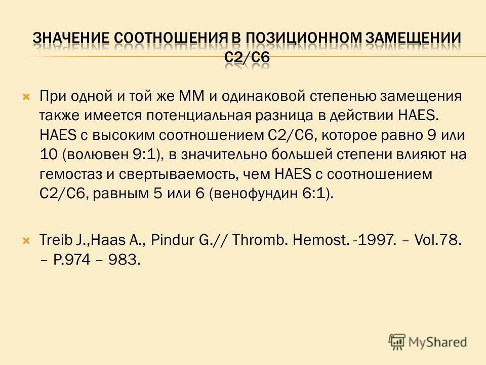 При одной и той же ММ и одинаковой степенью замещения также имеется потенциальная разница в действии HAES. HAES с высоким соотношением С2/С6, которое равно 9 или 10 (волювен 9:1), в значительно большей степени влияют на гемостаз и свертываемость, чем