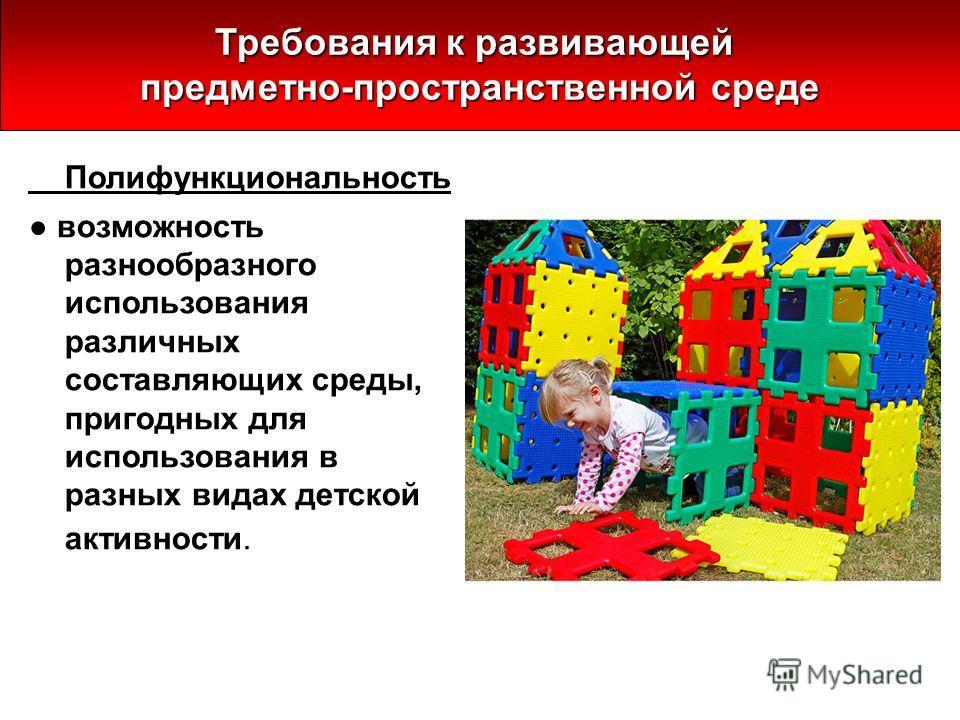 Полифункциональность возможность разнообразного использования различных составляющих среды, пригодных для использования в разных видах детской активности. Требования к развивающей предметно-пространственной среде
