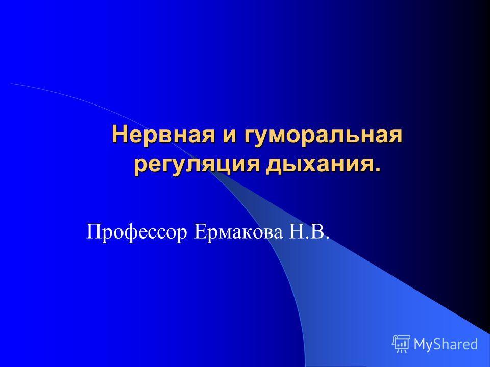 Нервная и гуморальная регуляция дыхания. Профессор Ермакова Н.В.