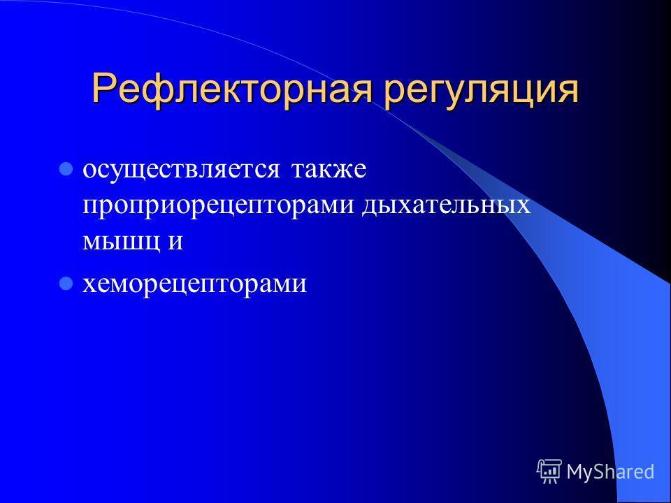 Рефлекторная регуляция осуществляется также проприорецепторами дыхательных мышц и хеморецепторами