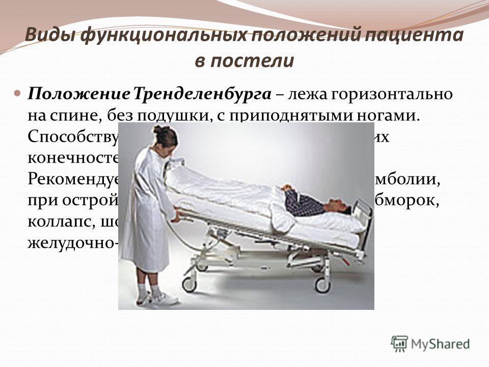 Положение Тренделенбурга – лежа горизонтально на спине, без подушки, с приподнятыми ногами. Способствует оттоку крови по венам нижних конечностей и притоку крови к голове. Рекомендуется для профилактики тромбоэмболии, при острой сосудистой недостаточ