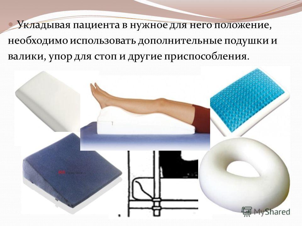 Укладывая пациента в нужное для него положение, необходимо использовать дополнительные подушки и валики, упор для стоп и другие приспособления.