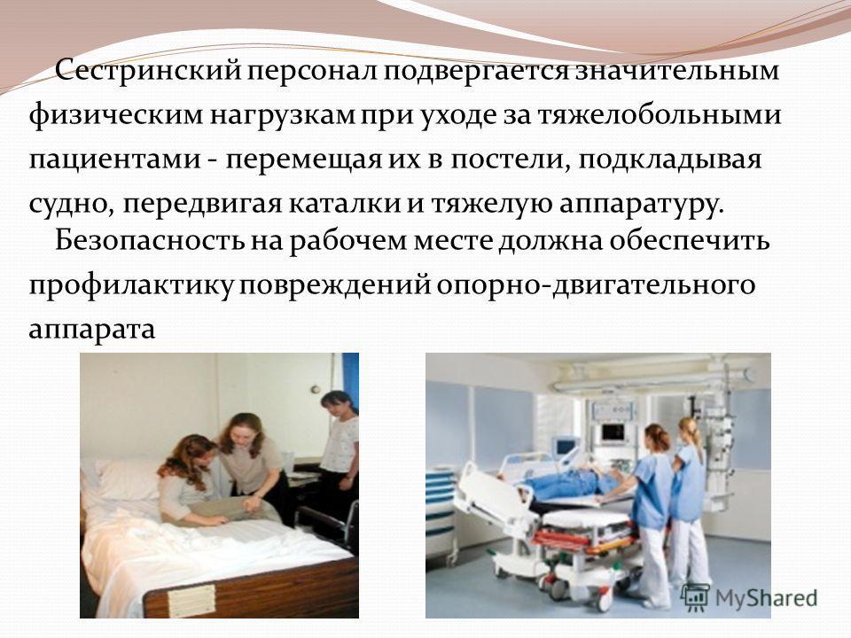 Сестринский персонал подвергается значительным физическим нагрузкам при уходе за тяжелобольными пациентами - перемещая их в постели, подкладывая судно, передвигая каталки и тяжелую аппаратуру. Безопасность на рабочем месте должна обеспечить профилакт
