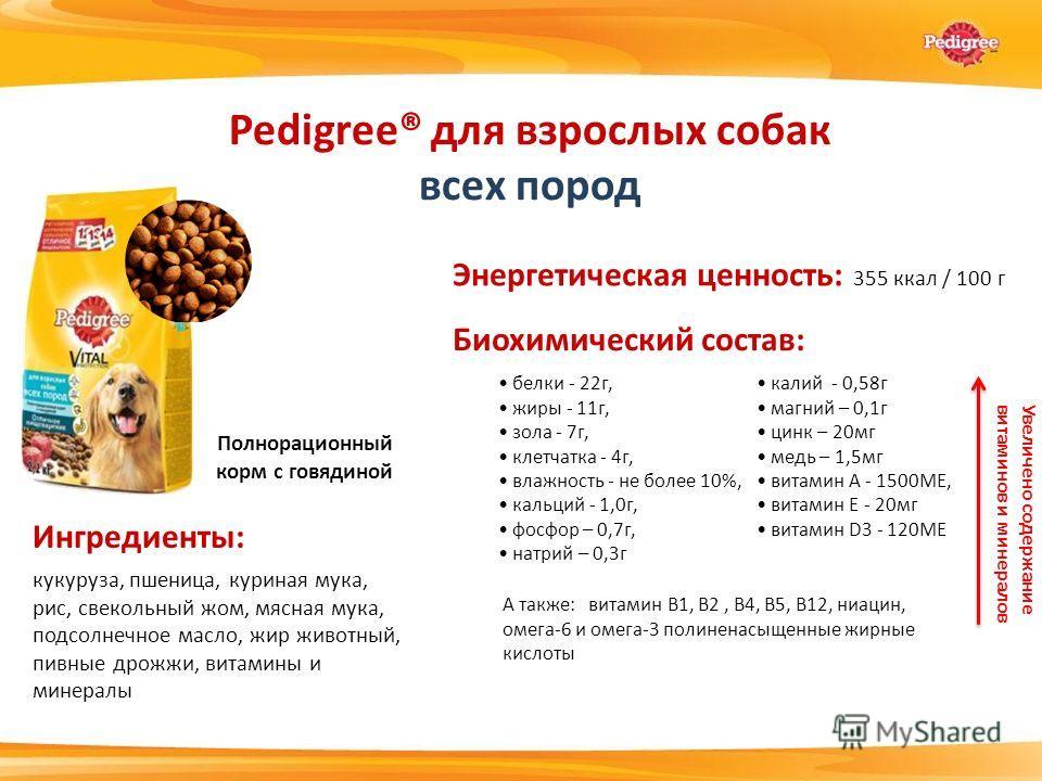 Энергетическая ценность: 355 ккал / 100 г белки - 22 г, жиры - 11 г, зола - 7 г, клетчатка - 4 г, влажность - не более 10%, кальций - 1,0 г, фосфор – 0,7 г, натрий – 0,3 г Pedigree® для взрослых собак всех пород Ингредиенты: Биохимический состав: кал