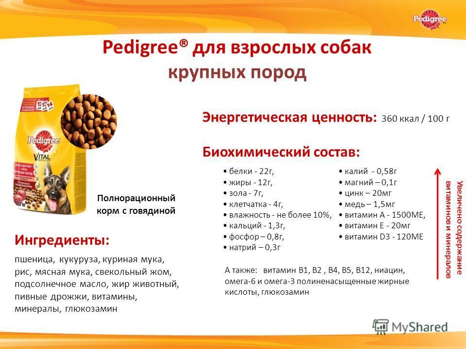 Энергетическая ценность: 360 ккал / 100 г белки - 22 г, жиры - 12 г, зола - 7 г, клетчатка - 4 г, влажность - не более 10%, кальций - 1,3 г, фосфор – 0,8 г, натрий – 0,3 г Pedigree® для взрослых собак крупных пород Ингредиенты: Биохимический состав: