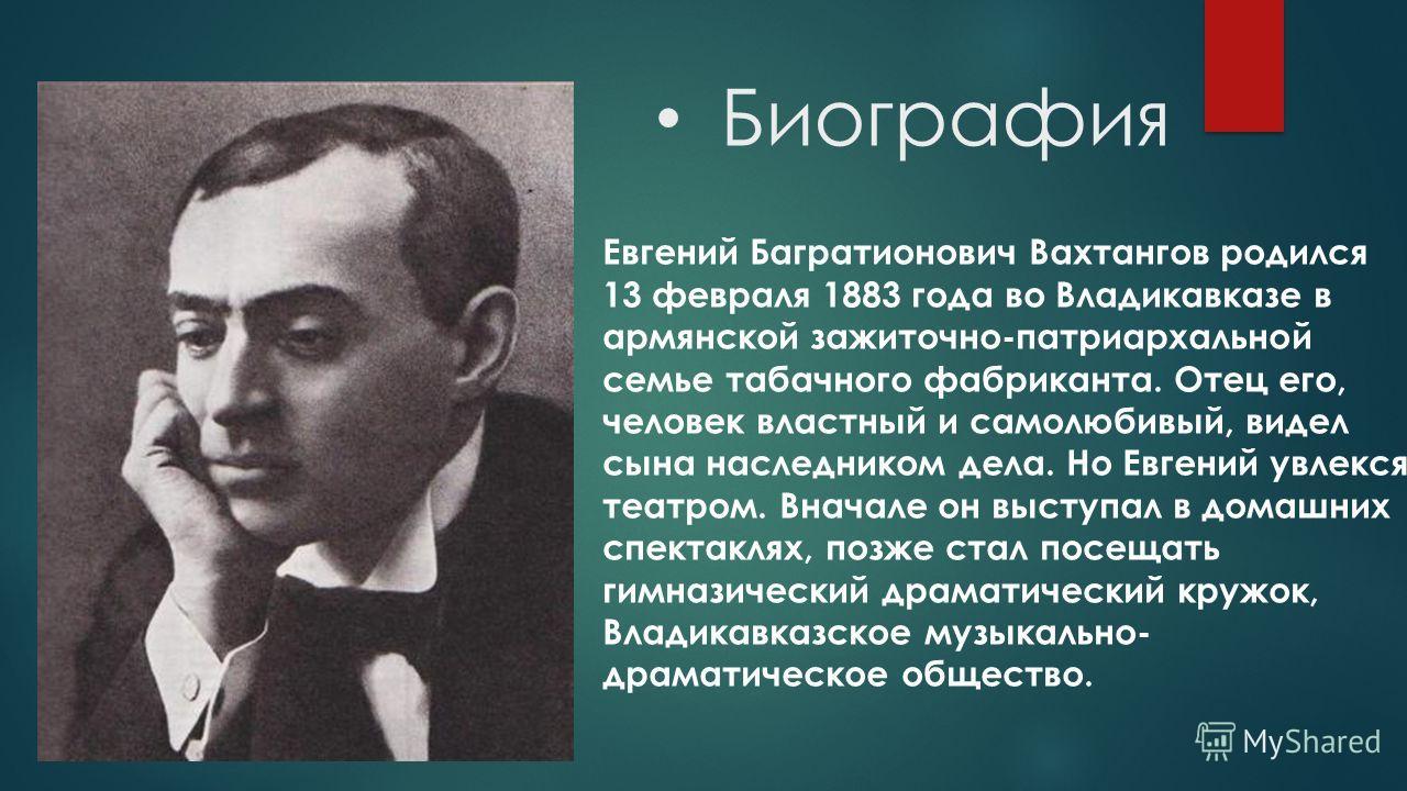 Биография Евгений Багратионович Вахтангов родился 13 февраля 1883 года во Владикавказе в армянской зажиточно-патриархальной семье табачного фабриканта. Отец его, человек властный и самолюбивый, видел сына наследником дела. Но Евгений увлекся театром.