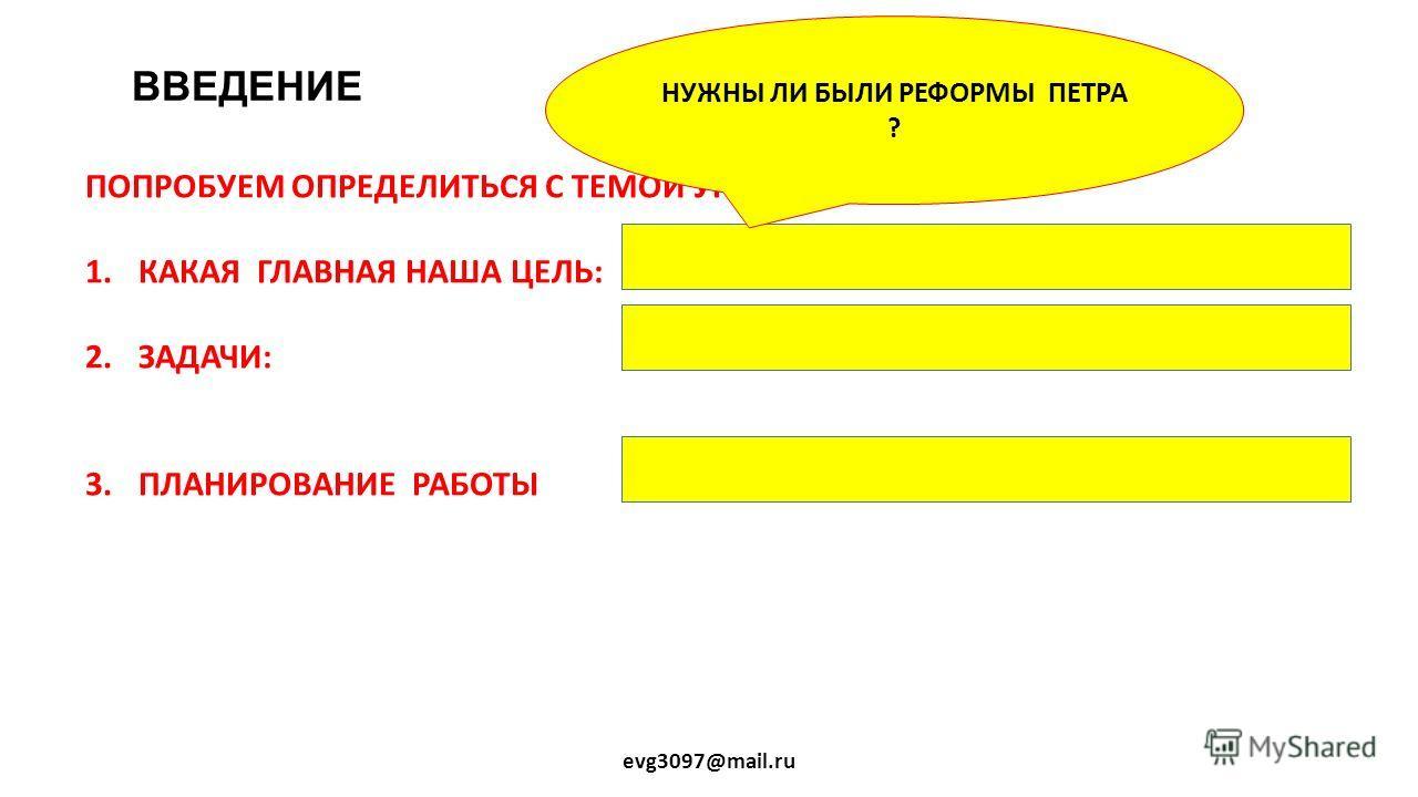 ВВЕДЕНИЕ evg3097@mail.ru ПОПРОБУЕМ ОПРЕДЕЛИТЬСЯ С ТЕМОЙ УРОКА: 1. КАКАЯ ГЛАВНАЯ НАША ЦЕЛЬ: 2.ЗАДАЧИ: 3. ПЛАНИРОВАНИЕ РАБОТЫ НУЖНЫ ЛИ БЫЛИ РЕФОРМЫ ПЕТРА ?