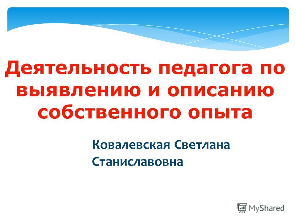 Деятельность педагога по выявлению и описанию собственного опыта Ковалевская Светлана Станиславовна