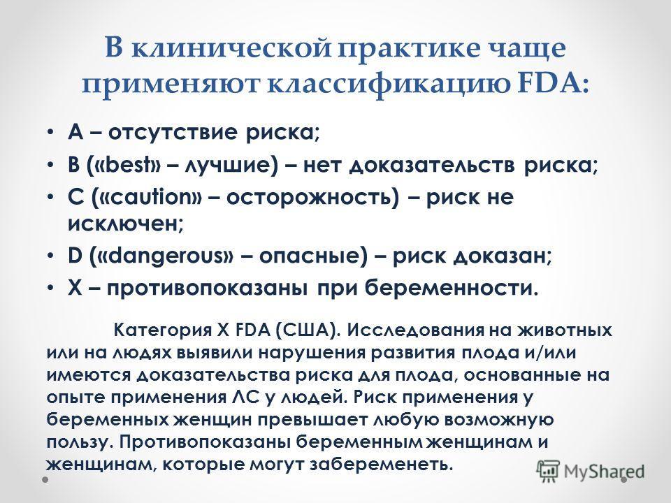 В клинической практике чаще применяют классификацию FDА: А – отсутствие риска; В («best» – лучшие) – нет доказательств риска; С («caution» – осторожность) – риск не исключен; D («dangerous» – опасные) – риск доказан; Х – противопоказаны при беременно