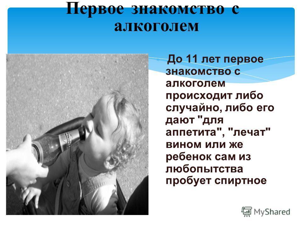 Первое знакомство с алкоголем До 11 лет первое знакомство с алкоголем происходит либо случайно, либо его дают для аппетита, лечат вином или же ребенок сам из любопытства пробует спиртное