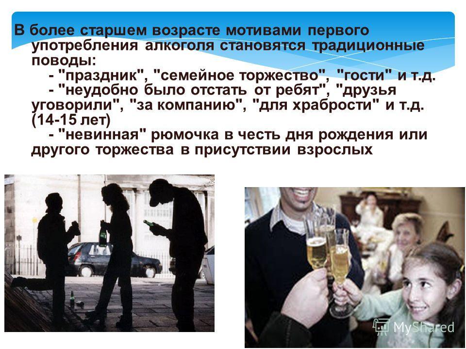 В более старшем возрасте мотивами первого употребления алкоголя становятся традиционные поводы: -