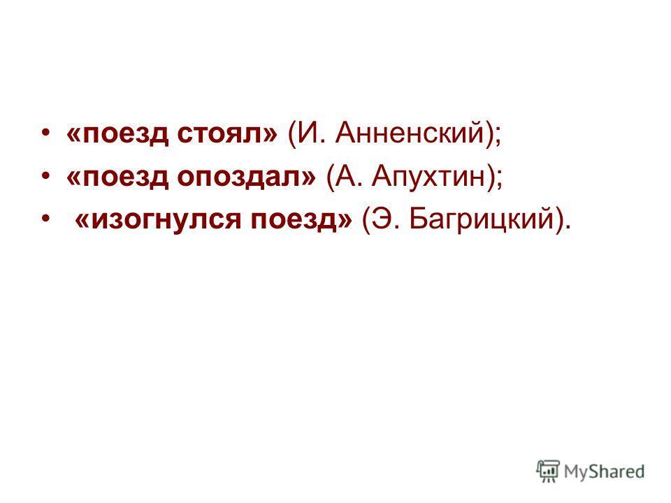 «поезд стоял» (И. Анненский); «поезд опоздал» (А. Апухтин); «изогнулся поезд» (Э. Багрицкий).