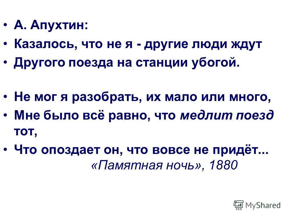 А. Апухтин: Казалось, что не я - другие люди ждут Другого поезда на станции убогой. Не мог я разобрать, их мало или много, Мне было всё равно, что медлит поезд тот, Что опоздает он, что вовсе не придёт... «Памятная ночь», 1880
