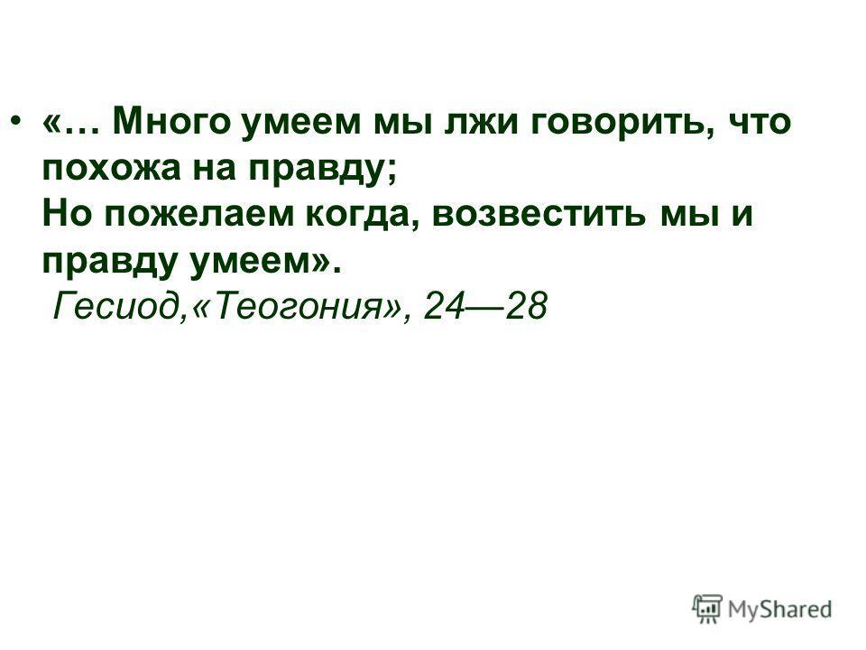 «… Много умеем мы лжи говорить, что похожа на правду; Но пожелаем когда, возвестить мы и правду умеем». Гесиод,«Теогония», 2428