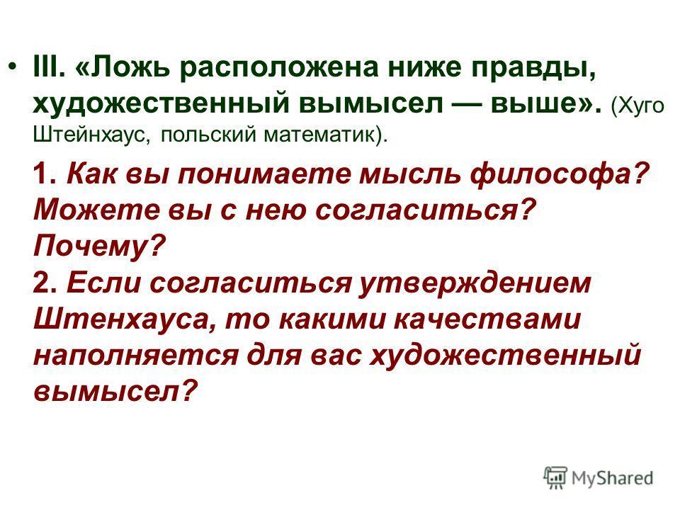 III. «Ложь расположена ниже правды, художественный вымысел выше». (Хуго Штейнхаус, польский математик). 1. Как вы понимаете мысль философа? Можете вы с нею согласиться? Почему? 2. Если согласиться утверждением Штенхауса, то какими качествами наполняе